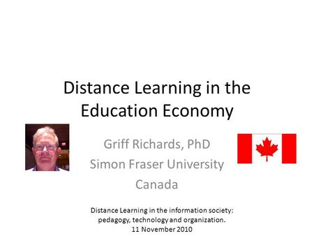 Distance Learning in the Education Economy Griff Richards, PhD Simon Fraser University Canada Distance Learning in the information society: pedagogy, technology.