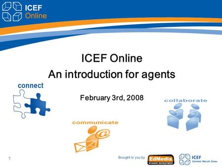 Brought to you by 1 ICEF Online An introduction for agents February 3rd, 2008.