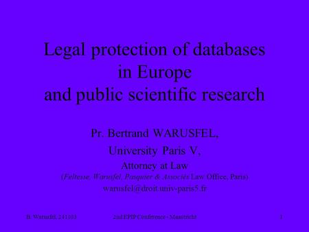 B. Warusfel, 2411032nd EPIP Conference - Maastricht1 Legal protection of databases in Europe and public scientific research Pr. Bertrand WARUSFEL, University.