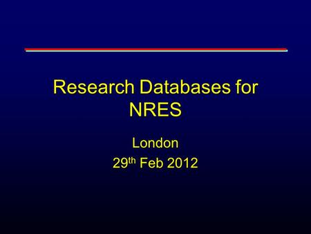 Research Databases for NRES London 29 th Feb 2012.