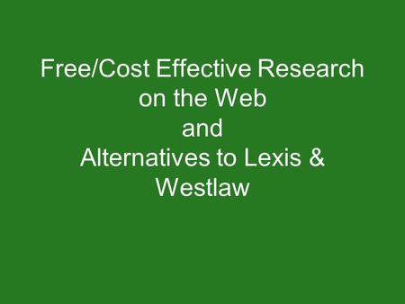 Free/Cost Effective Research on the Web and Alternatives to Lexis & Westlaw.