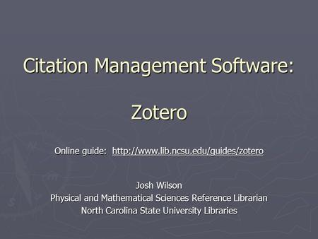Citation Management Software: Zotero Josh Wilson Physical and Mathematical Sciences Reference Librarian North Carolina State University Libraries Online.