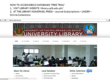 "HOW TO ACCESS EBSCO DATABASES ""FREE TRIAL"" 1. VISIT LIBRARY WEBSITE: library.uplb.edu.ph/ 2. AT THE LIBRARY HOMEPAGE, PRESS – Journal Subscriptions – UNDER."