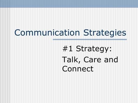 Communication Strategies #1 Strategy: Talk, Care and Connect.