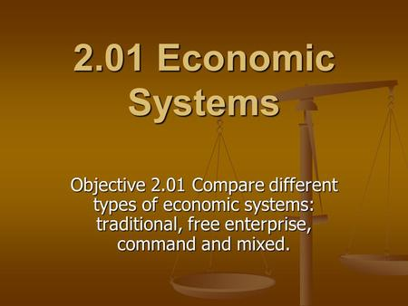 2.01 Economic Systems Objective 2.01 Compare different types of economic systems: traditional, free enterprise, command and mixed.