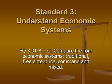 Standard 3: Understand Economic Systems EQ 3.01 A – C: Compare the four economic systems: traditional, free enterprise, command and mixed.