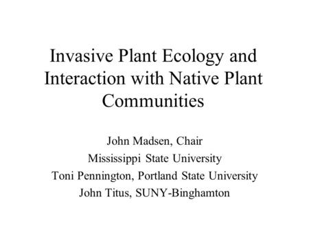 Invasive Plant Ecology and Interaction with Native Plant Communities John Madsen, Chair Mississippi State University Toni Pennington, Portland State University.