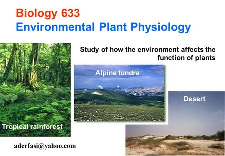 Biology 633 Environmental Plant Physiology Tropical rainforest Alpine tundra Desert Study of how the environment affects the function.
