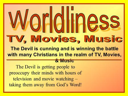 The Devil is cunning and is winning the battle with many Christians in the realm of TV, Movies, & Music The Devil is getting people to preoccupy their.
