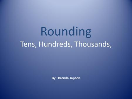 Rounding Tens, Hundreds, Thousands, By: Brenda Tapson.