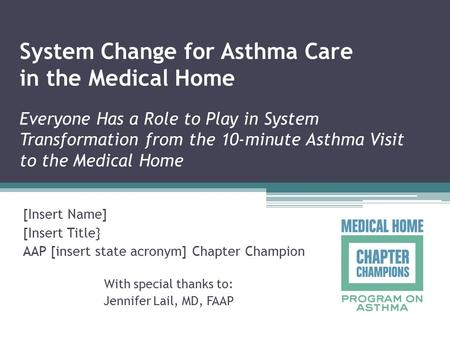 System Change for Asthma Care in the Medical Home Everyone Has a Role to Play in System Transformation from the 10-minute Asthma Visit to the Medical Home.