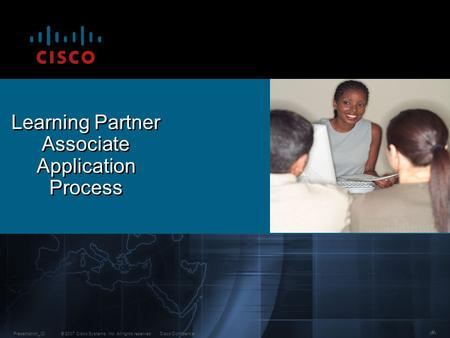 © 2007 Cisco Systems, Inc. All rights reserved.Cisco ConfidentialPresentation_ID 1 Learning Partner Associate Application Process.