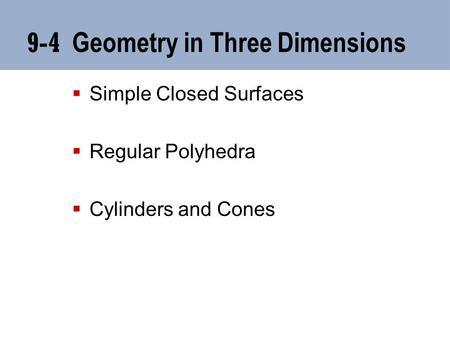 9-4 Geometry in Three Dimensions  Simple Closed Surfaces  Regular Polyhedra  Cylinders and Cones.