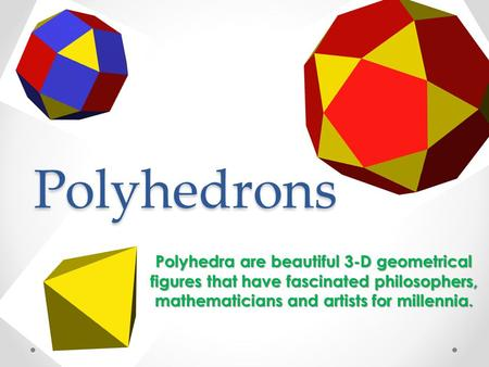 Polyhedrons Polyhedra are beautiful 3-D geometrical figures that have fascinated philosophers, mathematicians and artists for millennia.
