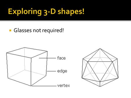  Glasses not required!.  A polyhedron is a 3-dimensional, closed object whose surface is made up of polygons.  Common examples: cubes and pyramids.