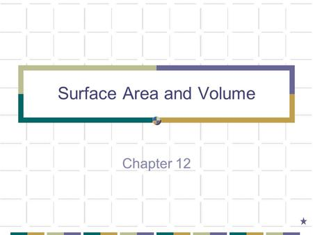 Surface Area and Volume Chapter 12. Exploring Solids 12.1 California State Standards Lesson goals 8, 9: Solve problems involving the surface area and.