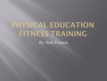 By: Rob Francis.  I want to the students to understand basic fitness workouts,  The students by the end should be getting in better shape as well understand.
