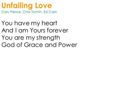 Unfailing Love Cary Pierce, Chris Tomlin, Ed Cash You have my heart And I am Yours forever You are my strength God of Grace and Power.