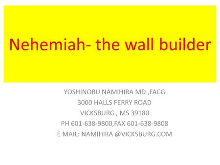 Nehemiah- the wall builder YOSHINOBU NAMIHIRA MD,FACG 3000 HALLS FERRY ROAD VICKSBURG, MS 39180 PH 601-638-9800,FAX 601-638-9808 E MAIL: