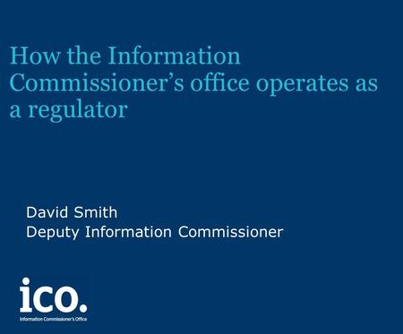 How the Information Commissioner's office operates as a regulator David Smith Deputy Information Commissioner.