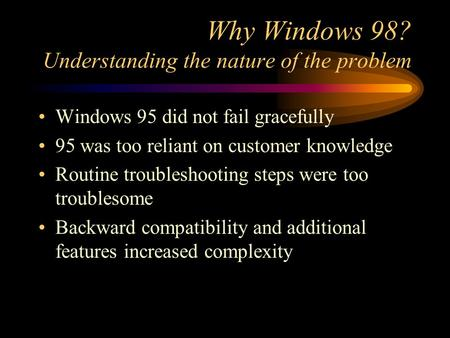 Why Windows 98? Understanding the nature of the problem Windows 95 did not fail gracefully 95 was too reliant on customer knowledge Routine troubleshooting.