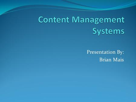 Presentation By: Brian Mais. What Is It? Content Management Systems(CMS) describes software that manage content, workflow, and collaboration online and.