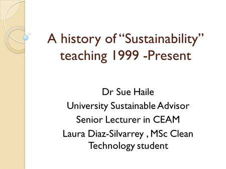"A history of ""Sustainability"" teaching 1999 -Present Dr Sue Haile University Sustainable Advisor Senior Lecturer in CEAM Laura Diaz-Silvarrey, MSc Clean."