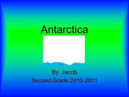 Antarctica By Jacob Second Grade 2010-2011. Description of Antarctica Location Size: Climate: Source # 20 3 Countries Located There: Eastern and western.