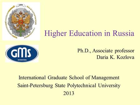 Higher Education in Russia Ph.D., Associate professor Daria K. Kozlova International Graduate School of Management Saint-Petersburg State Polytechnical.