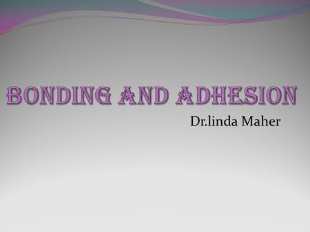 BONDING AND ADHESION Dr.linda Maher.