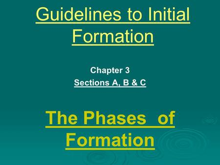 Guidelines to Initial Formation Chapter 3 Sections A, B & C The Phases of Formation.