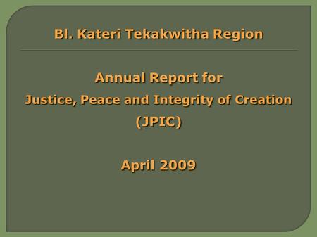 Bl. Kateri Tekakwitha Region Annual Report for Justice, Peace and Integrity of Creation (JPIC) April 2009 Bl. Kateri Tekakwitha Region Annual Report for.