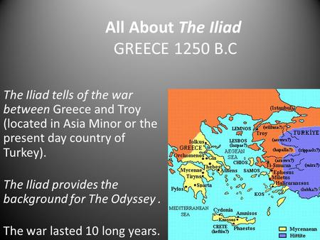 All About The Iliad GREECE 1250 B.C The Iliad tells of the war between Greece and Troy (located in Asia Minor or the present day country of Turkey). The.