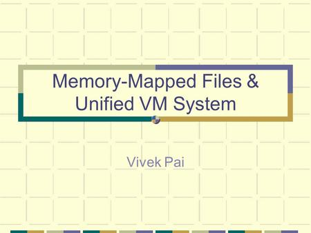 Memory-Mapped Files & Unified VM System Vivek Pai.
