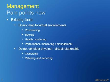 1 Management Pain points now Existing tools: Do not map to virtual environments Provisioning Backup Health monitoring Performance monitoring / management.