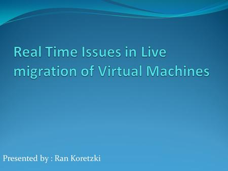 Presented by : Ran Koretzki. Basic Introduction What are VM's ? What is migration ? What is Live migration ?