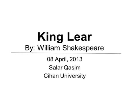 King Lear By: William Shakespeare 08 April, 2013 Salar Qasim Cihan University.