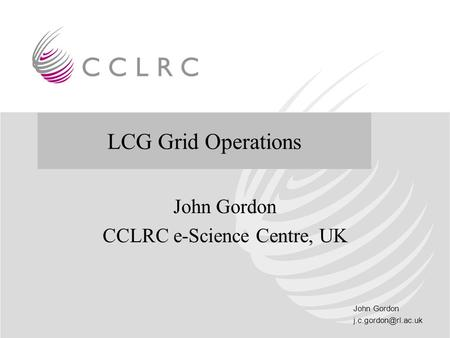 John Gordon and LCG and Grid Operations John Gordon CCLRC e-Science Centre, UK LCG Grid Operations.