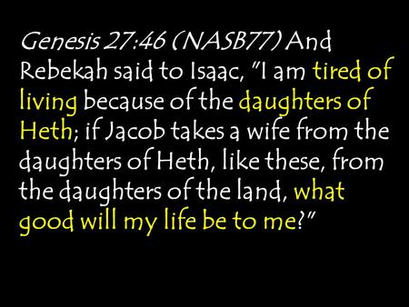 Genesis 27:46 (NASB77) And Rebekah said to Isaac, I am tired of living because of the daughters of Heth; if Jacob takes a wife from the daughters of Heth,