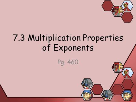 7.3 Multiplication Properties of Exponents Pg. 460.