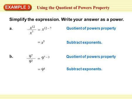 EXAMPLE 3 Using the Quotient of Powers Property Simplify the expression. Write your answer as a power. = x 5 x 12 x7x7 a.a. = 9 7 – 3 = 9 4 Quotient of.