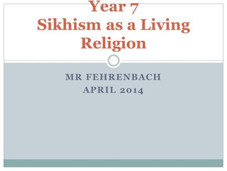 MR FEHRENBACH APRIL 2014 Year 7 Sikhism as a Living Religion.