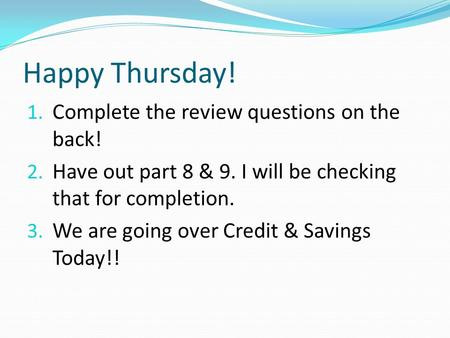 Happy Thursday! 1. Complete the review questions on the back! 2. Have out part 8 & 9. I will be checking that for completion. 3. We are going over Credit.