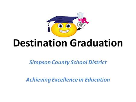 Destination Graduation Simpson County School District Achieving Excellence in Education.