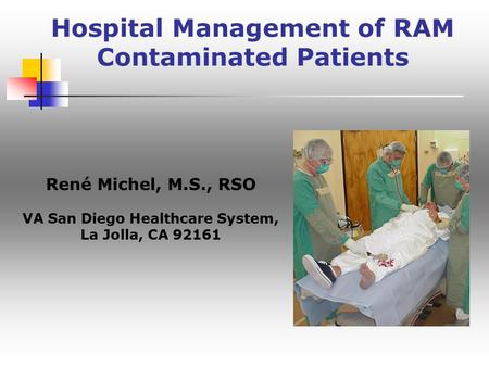 Hospital Management of RAM Contaminated Patients René Michel, M.S., RSO VA San Diego Healthcare System, La Jolla, CA 92161.