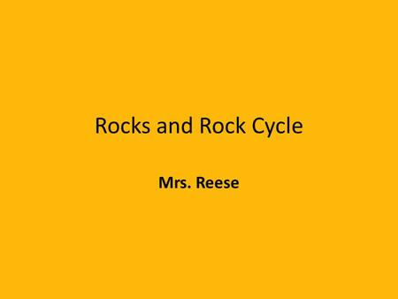 Rocks and Rock Cycle Mrs. Reese.