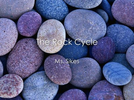 The Rock Cycle Ms. Sikes. Rock Cycle Continual process by which new rock forms from old rock.