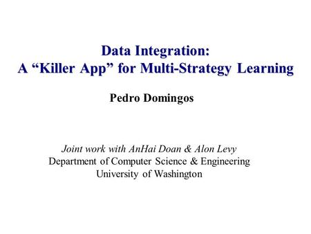 "Pedro Domingos Joint work with AnHai Doan & Alon Levy Department of Computer Science & Engineering University of Washington Data Integration: A ""Killer."