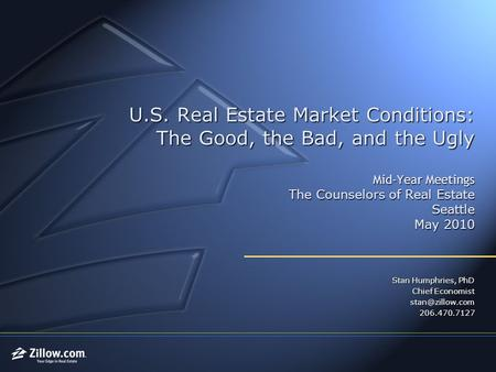 U.S. Real Estate Market Conditions: The Good, the Bad, and the Ugly Mid-Year Meetings The Counselors of Real Estate Seattle May 2010 Stan Humphries, PhD.