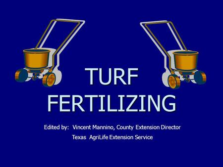 TURF FERTILIZING Edited by: Vincent Mannino, County Extension Director Texas AgriLife Extension Service.